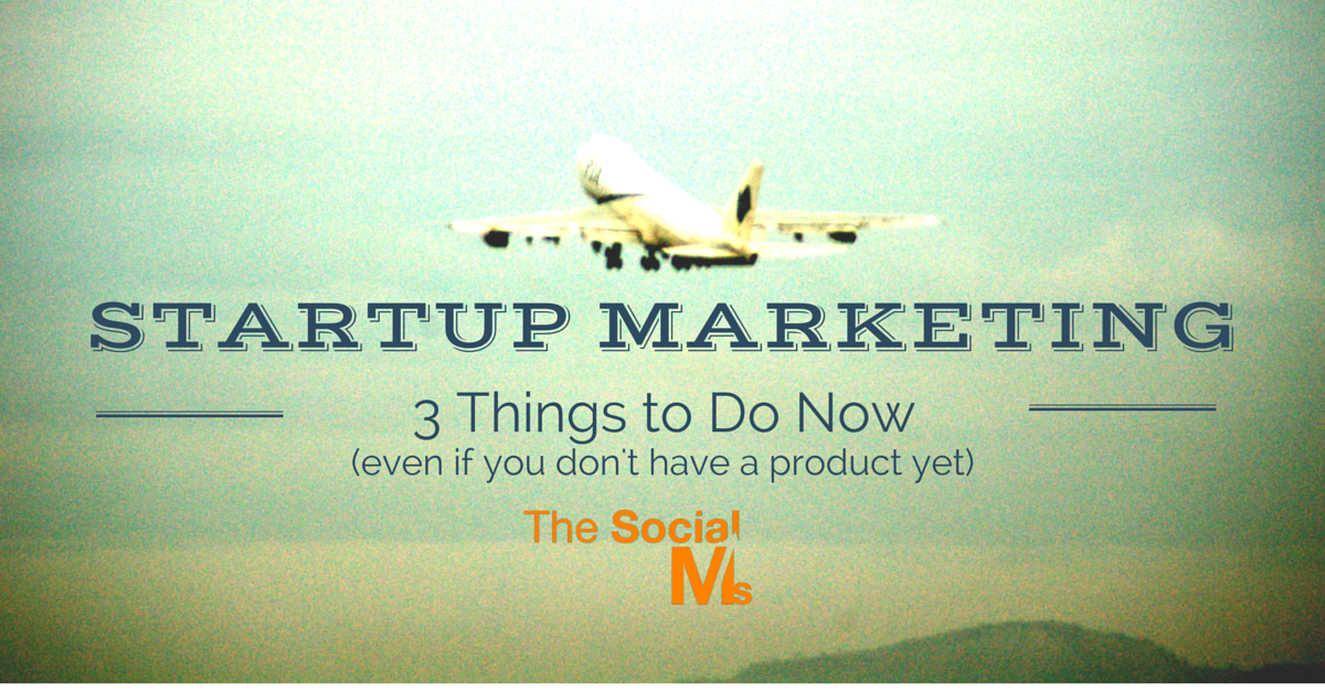 Startup Marketing: 3 Things to Do Now (even if you don't have a product yet)
