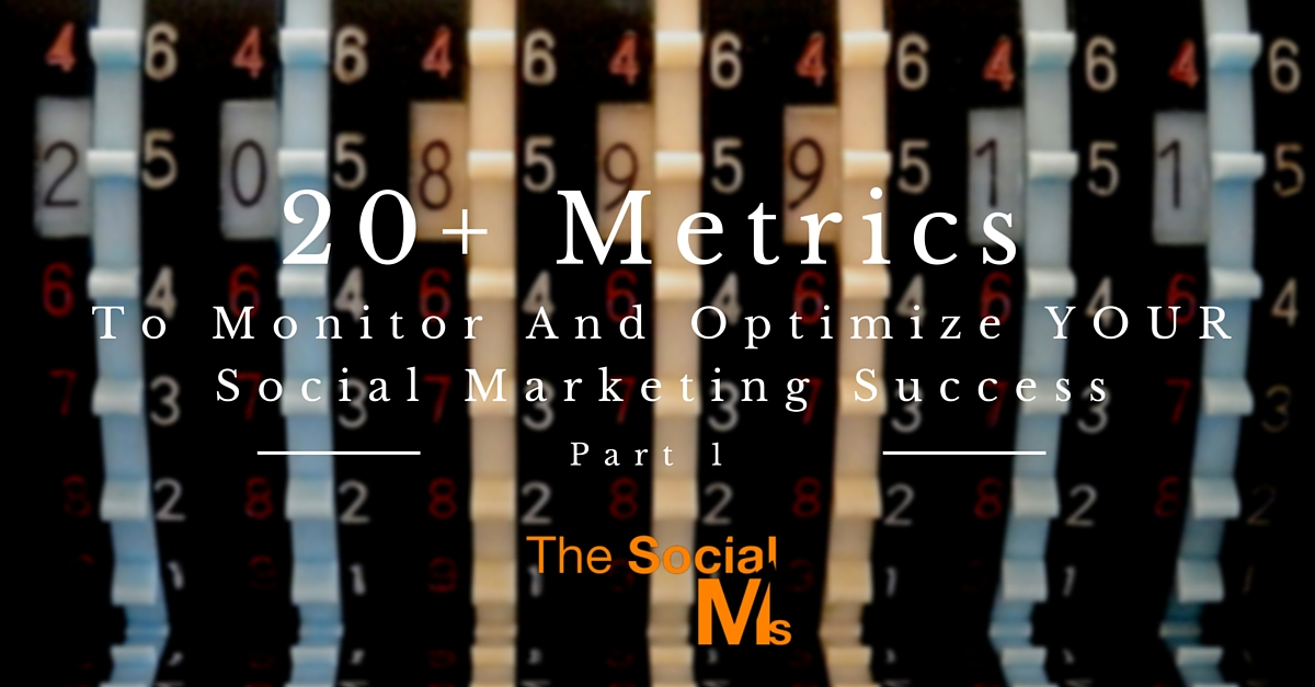 20+ Metrics To Monitor And Optimize YOUR Social Marketing Success – Part 1