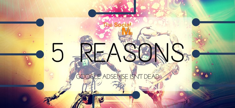 5 Reasons Google Adsense Isn't Dead