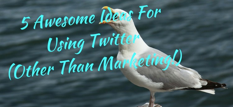 5 Awesome Ideas For Using Twitter (Other Than Marketing!)