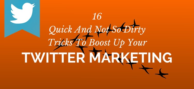 16 Quick And Not So Dirty Tricks To Boost Up Your Twitter Marketing