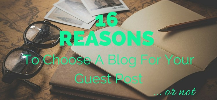 16 Reasons To Choose A Blog For Your Guest Post - Or Not