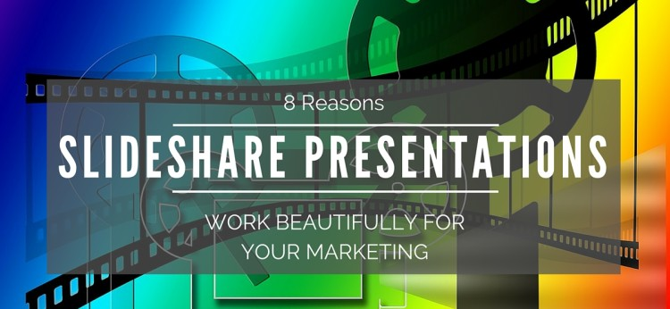 8 Reasons Slideshare Presentations Work Beautifully For Your Marketing