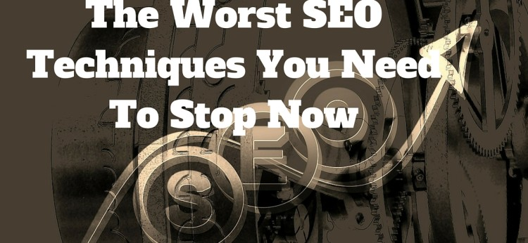 The Worst SEO Techniques You Need To Stop Now