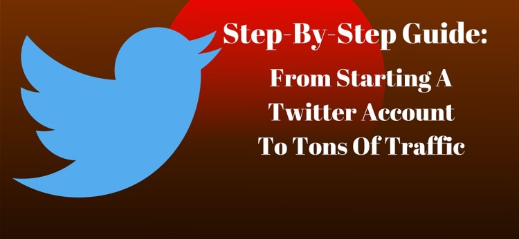 Step-By-Step Guide- From Starting A Twitter Account To Tons Of Traffic