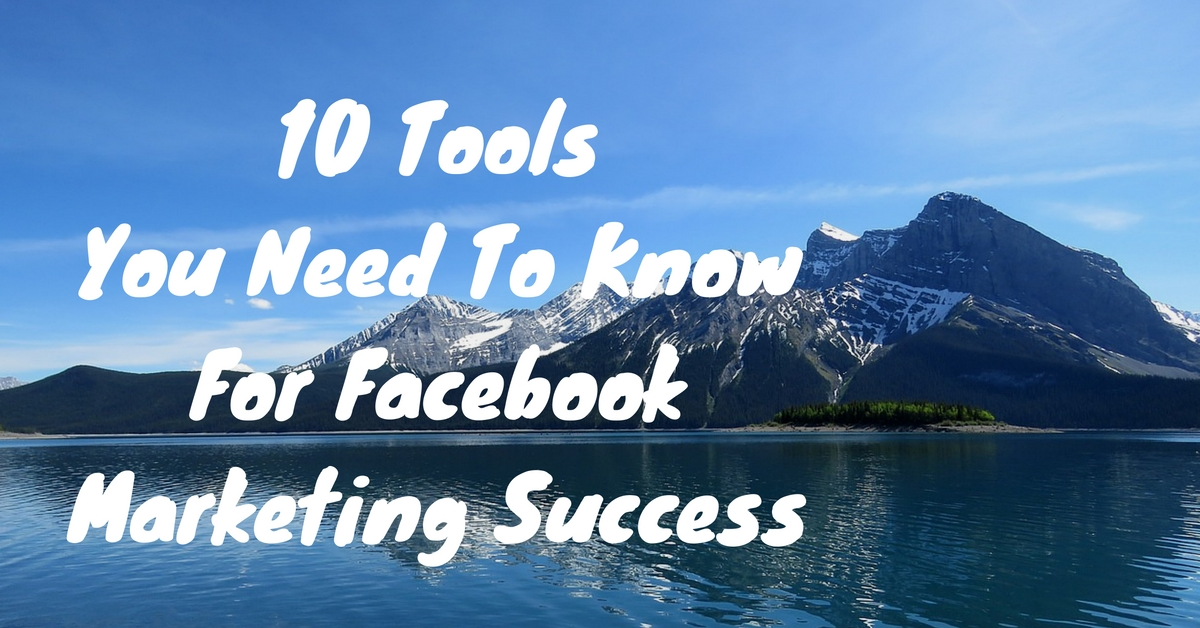 10 Tools You Need To Know For Facebook Marketing Success