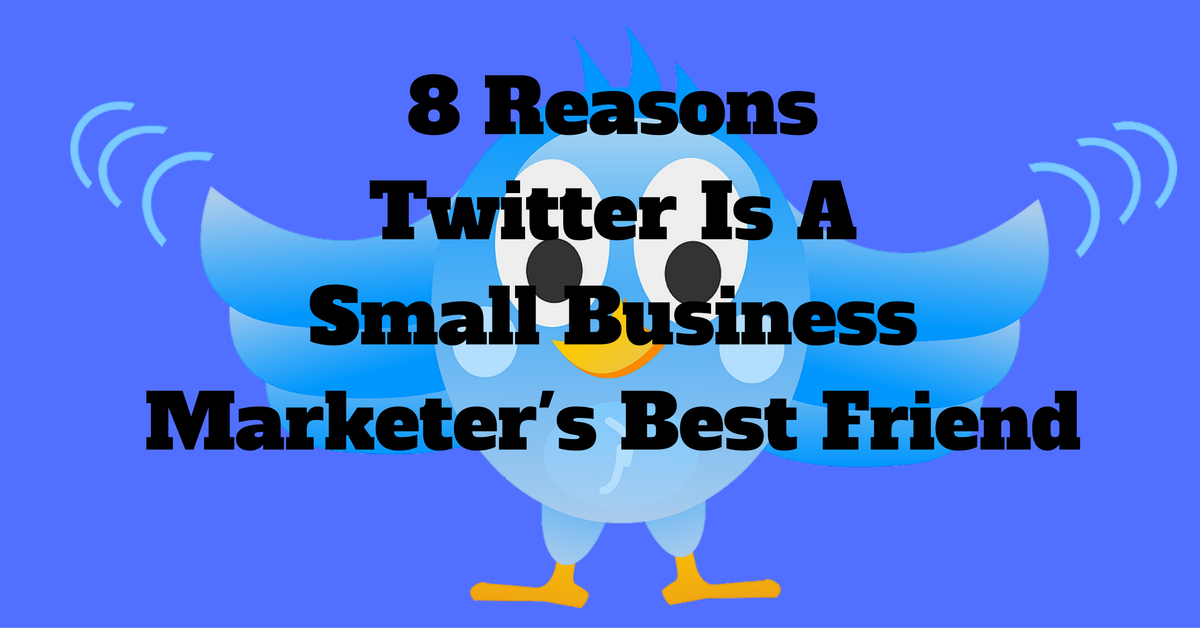8 Reasons Twitter Is A Small Business Marketer's Best Friend