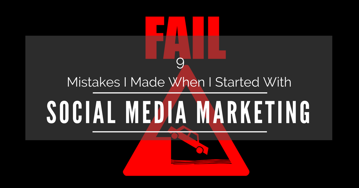 9 Mistakes I Made When I Started With Social Media Marketing