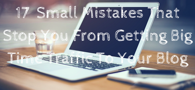 17 Small Mistakes That Stop You From Getting Big Time Traffic To Your Blog (1)