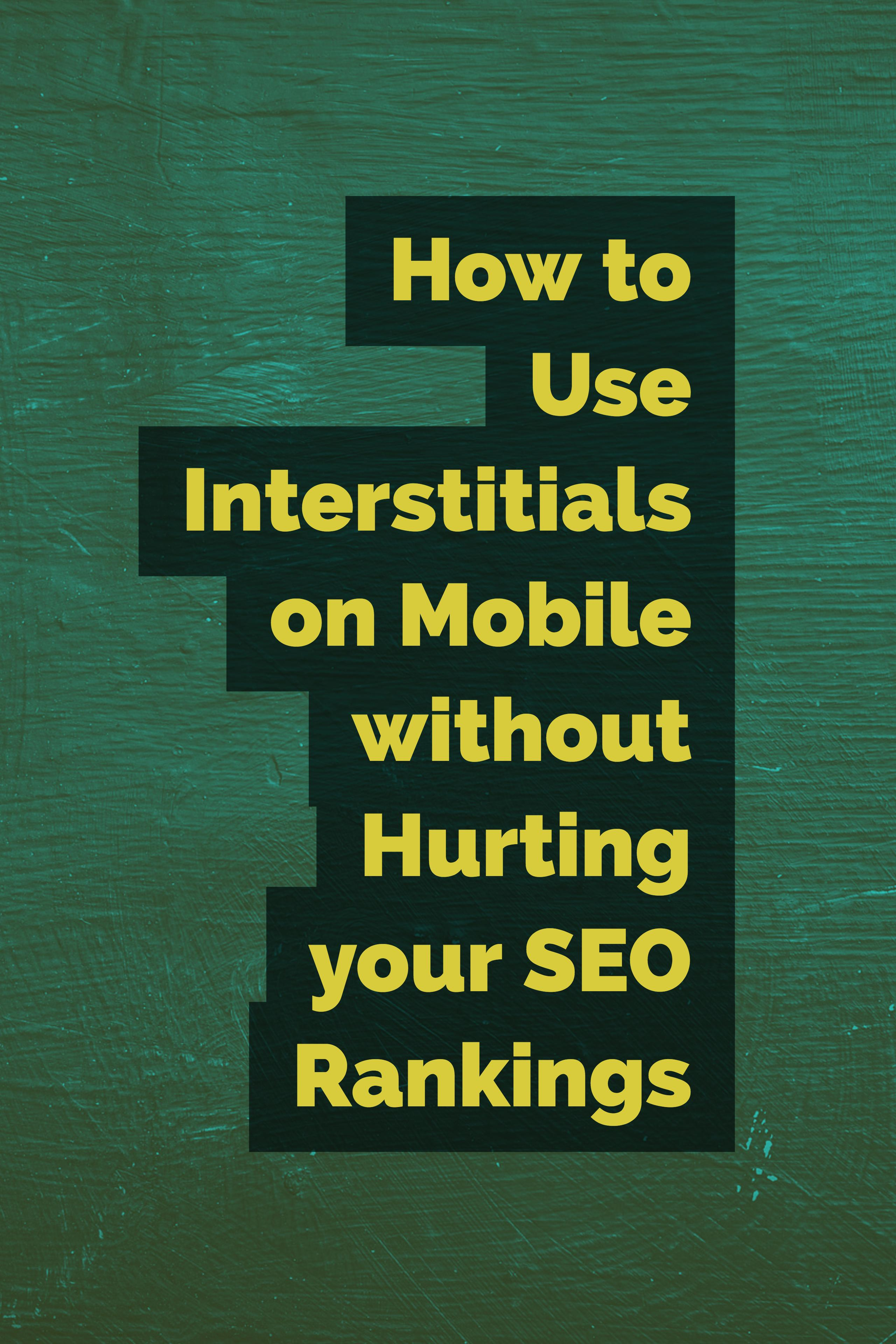 How to Use Interstitials on Mobile Devices without Hurting Your SEO Rankings.