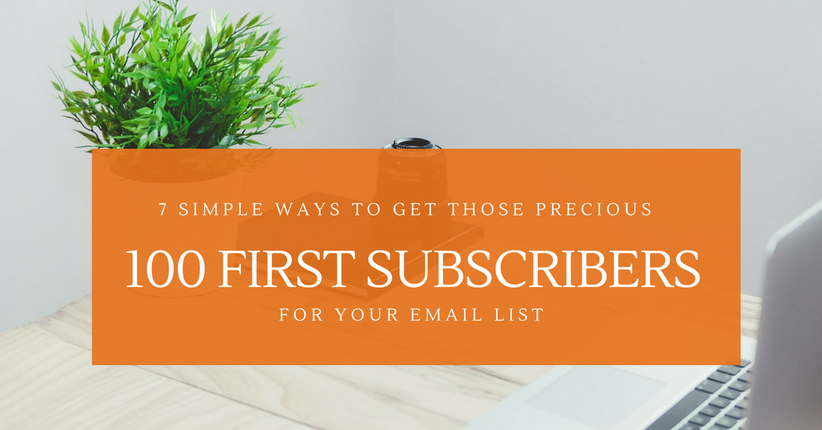 7 Simple Ways To Get Those Precious 100 First Subscribers For Your Email List