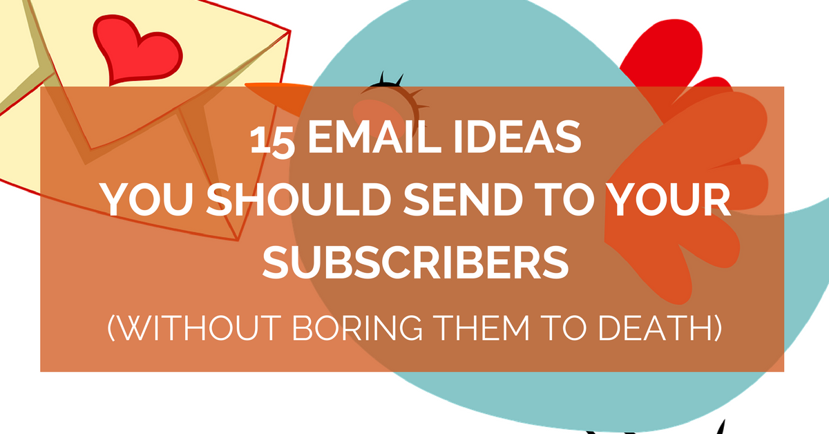 15 Email Ideas You Should Send to Your Subscribers (Without Boring Them To Death)