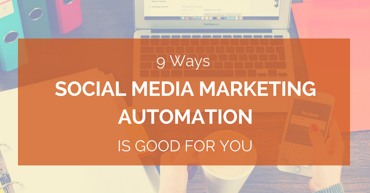 9 Ways Social Media Marketing Automation Is Good For You