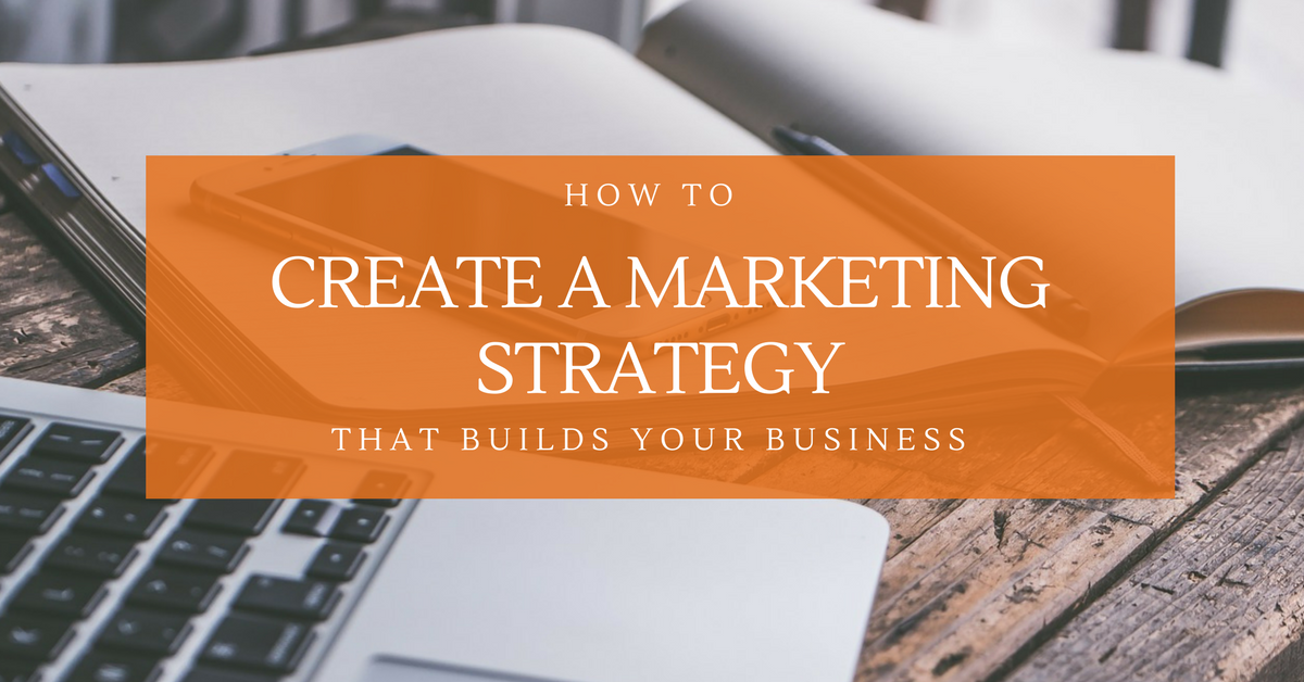 How To Create A Marketing Strategy That Builds Your Business