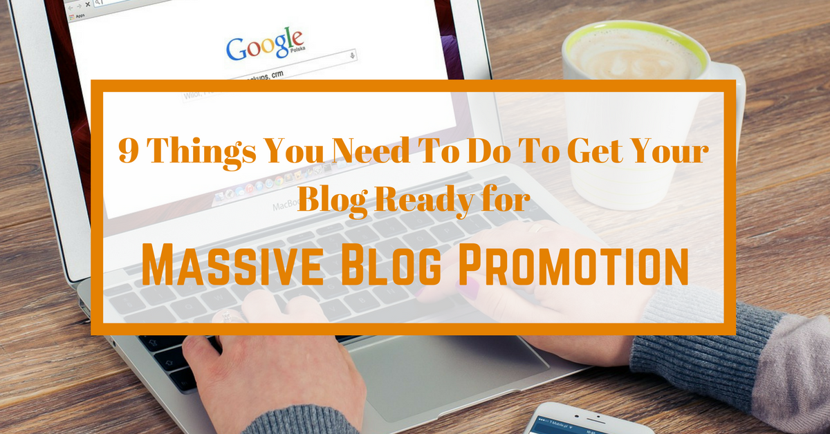 9 Things You Need To Do To Get Your Blog Ready for Massive Blog Promotion