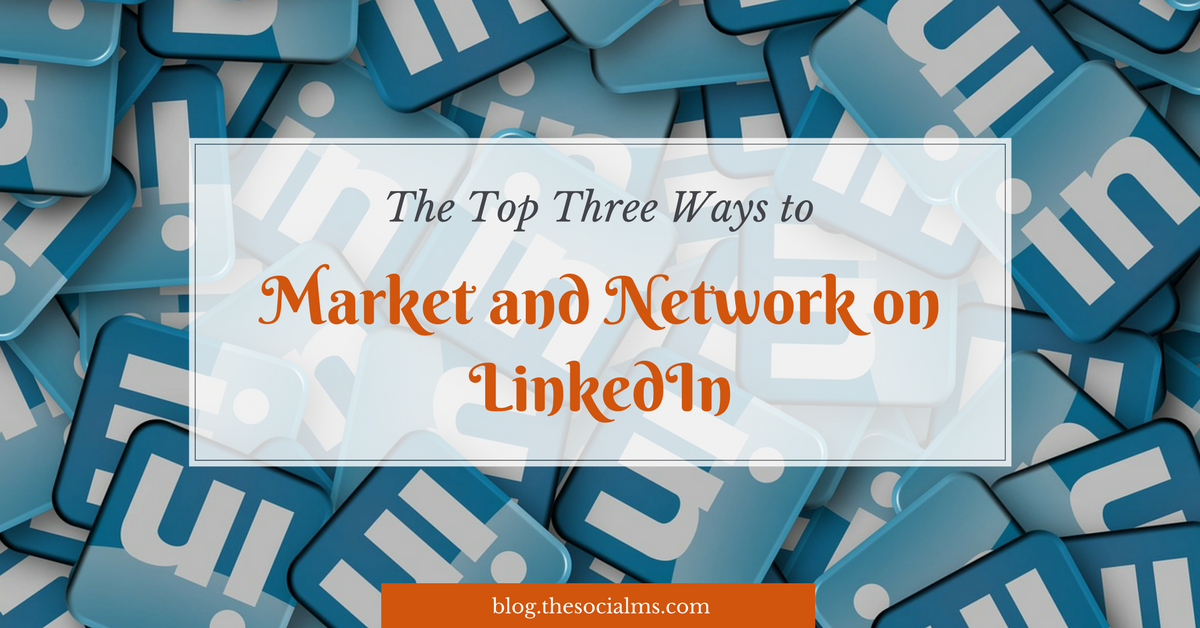 The Top Three Ways to Market and Network on LinkedIn