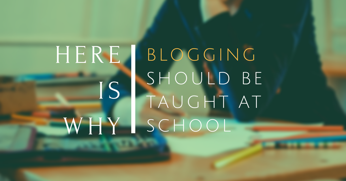 Blogging Should Be Taught At School... And Here Is Why