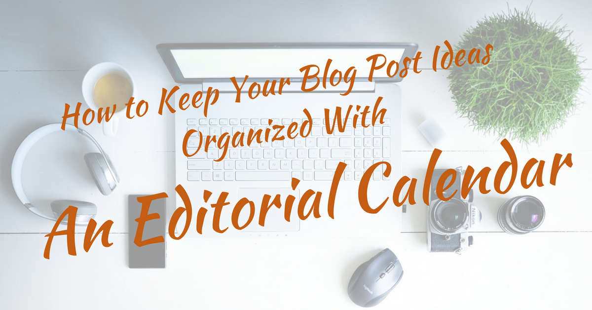 How to Keep Your Blog Post Ideas Organized With An Editorial Calendar