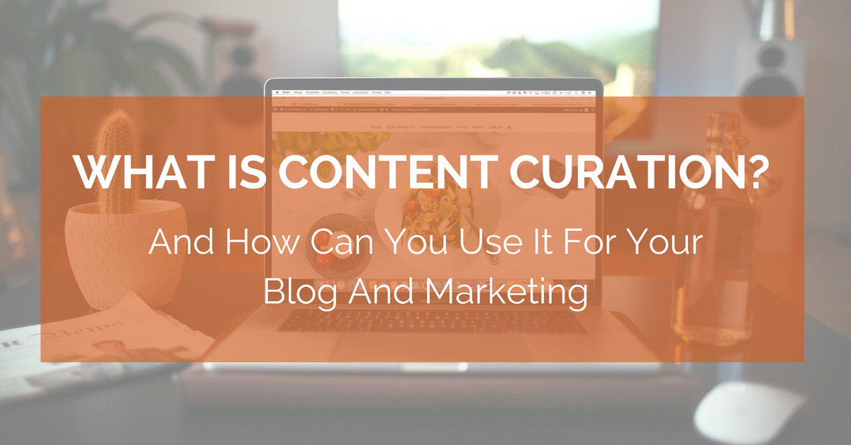 What Is Content Curation And How Can You Use It For Your Blog And Marketing