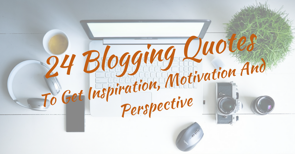 24 Blogging Quotes To Get Inspiration, Motivation And Perspective
